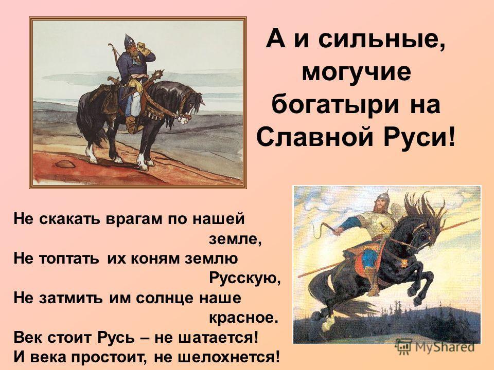 А и сильные, могучие богатыри на Славной Руси! Не скакать врагам по нашей земле, Не топтать их коням землю Русскую, Не затмить им солнце наше красное. Век стоит Русь – не шатается! И века простоит, не шелохнется!