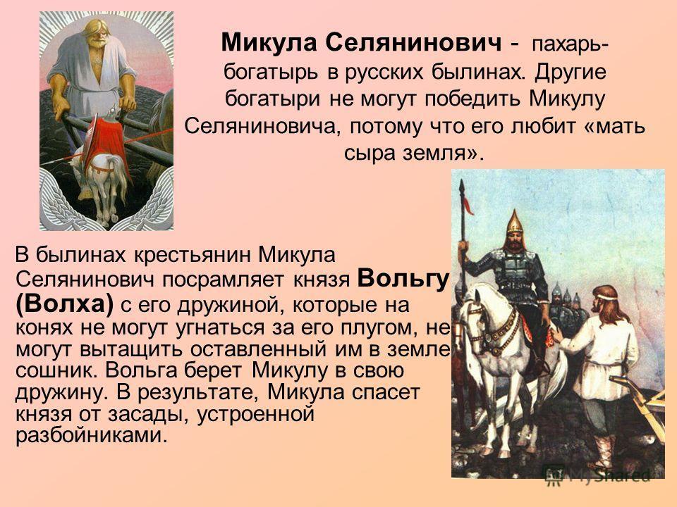 Микула Селянинович - пахарь- богатырь в русских былинах. Другие богатыри не могут победить Микулу Селяниновича, потому что его любит «мать сыра земля». В былинах крестьянин Микула Селянинович посрамляет князя Вольгу (Волха) с его дружиной, которые на