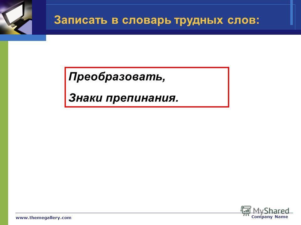 www.themegallery.com Company Name Записать в словарь трудных слов: Преобразовать, Знаки препинания.