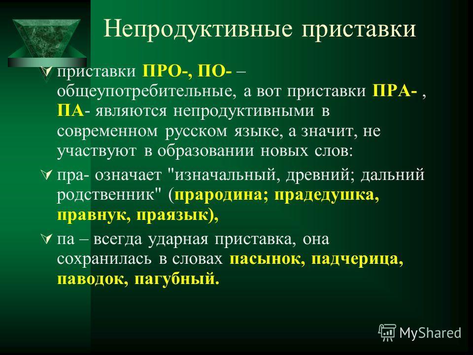 Непродуктивные приставки приставки ПРО-, ПО- – общеупотребительные, а вот приставки ПРА-, ПА- являются непродуктивными в современном русском языке, а значит, не участвуют в образовании новых слов: пра- означает