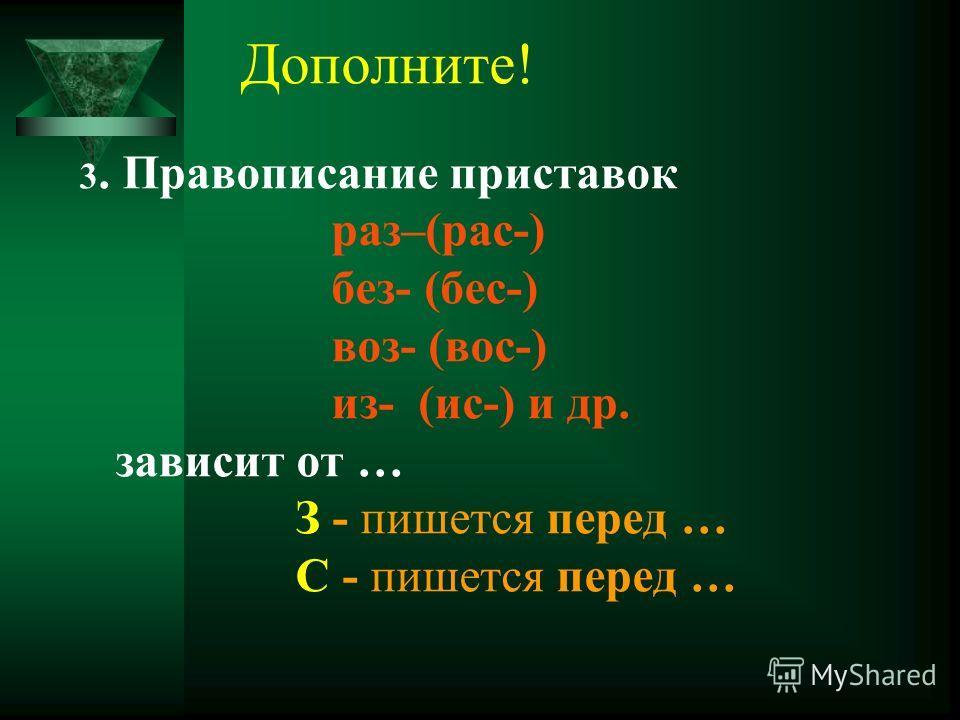 Дополните! 3. Правописание приставок раз–(рас-) без- (бес-) воз- (вос-) из- (ис-) и др. зависит от … З - пишется перед … С - пишется перед …