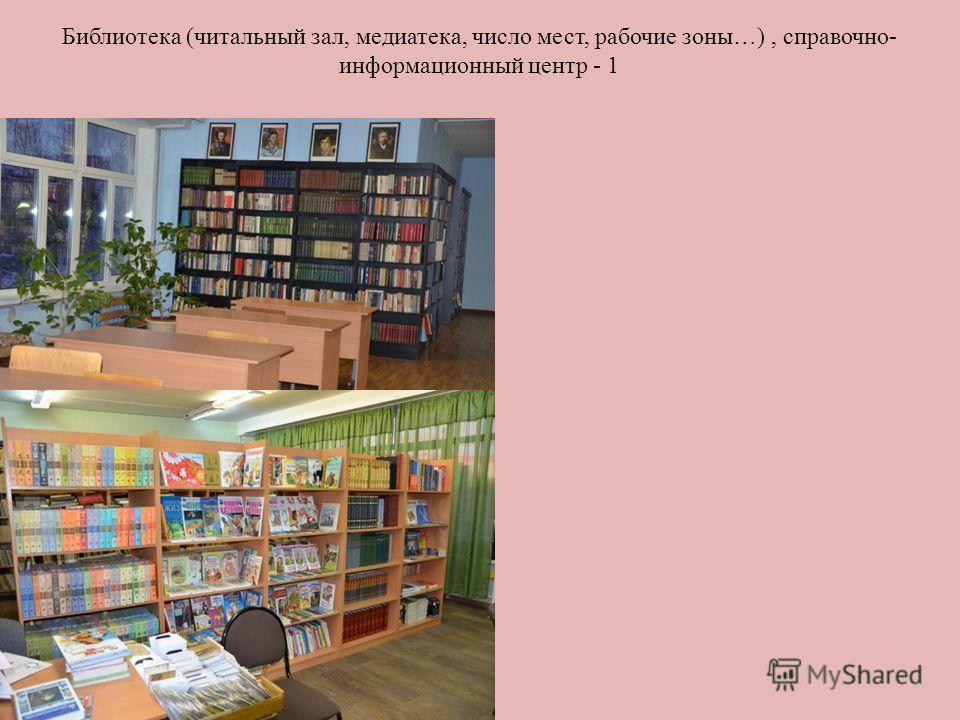 Библиотека (читальный зал, медиатека, число мест, рабочие зоны…), справочно- информационный центр - 1