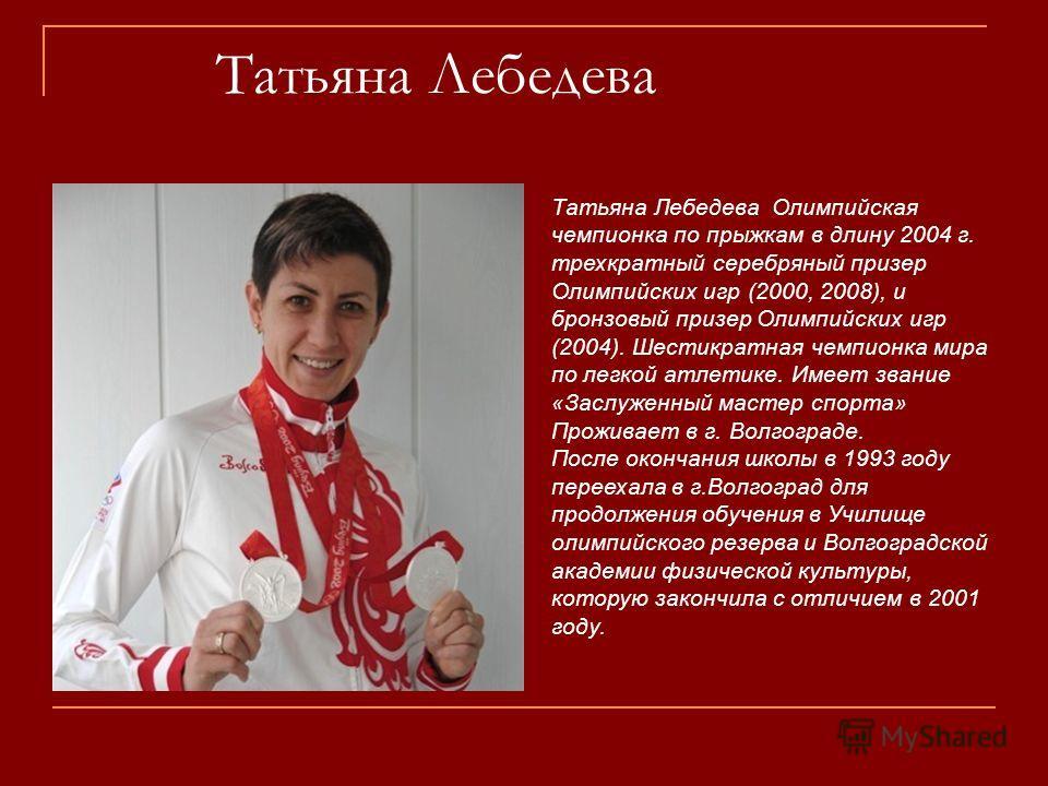 Татьяна Лебедева Татьяна Лебедева Олимпийская чемпионка по прыжкам в длину 2004 г. трехкратный серебряный призер Олимпийских игр (2000, 2008), и бронзовый призер Олимпийских игр (2004). Шестикратная чемпионка мира по легкой атлетике. Имеет звание «За