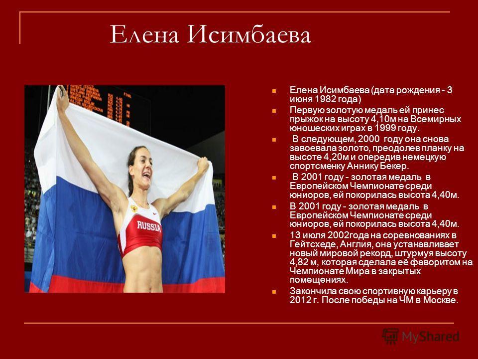 Елена Исимбаева Елена Исимбаева (дата рождения - 3 июня 1982 года) Первую золотую медаль ей принес прыжок на высоту 4,10м на Всемирных юношеских играх в 1999 году. В следующем, 2000 году она снова завоевала золото, преодолев планку на высоте 4,20м и