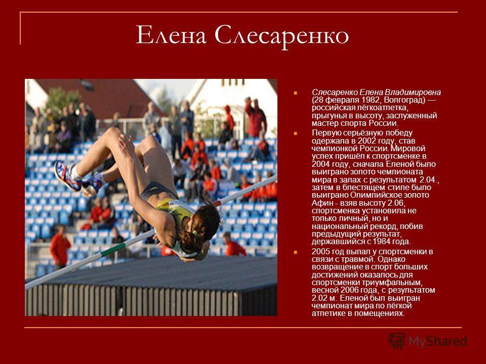 Елена Слесаренко Слесаренко Елена Владимировна (28 февраля 1982, Волгоград) российская лёгкоатлетка, прыгунья в высоту, заслуженный мастер спорта России. Первую серьёзную победу одержала в 2002 году, став чемпионкой России. Мировой успех пришёл к спо