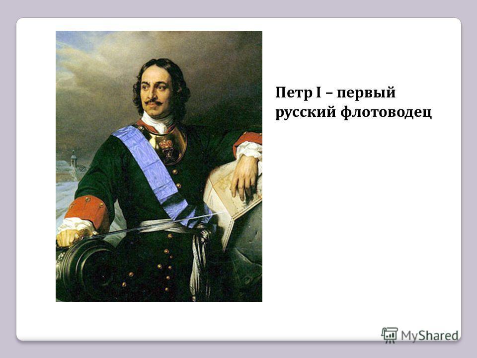 Петр I – первый русский флотоводец