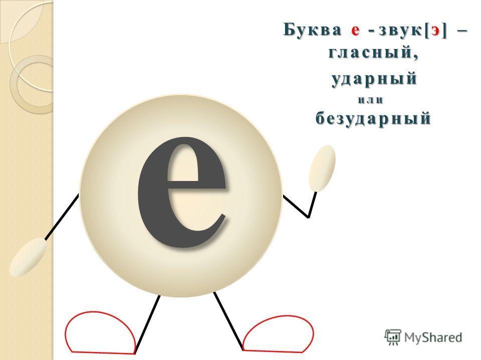 е Буква е - звук[э] – гласный, ударный или безударный безударный