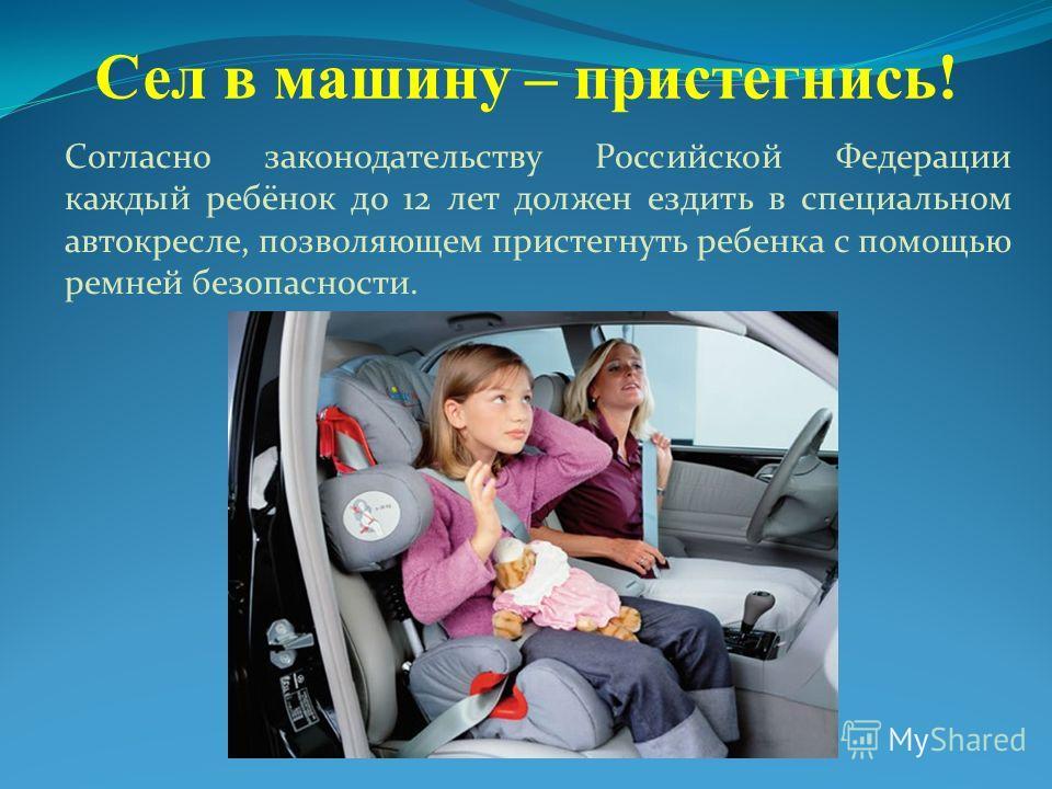 Сел в машину – пристегнись! Согласно законодательству Российской Федерации каждый ребёнок до 12 лет должен ездить в специальном автокресле, позволяющем пристегнуть ребенка с помощью ремней безопасности.