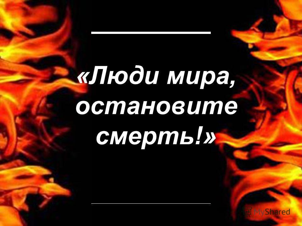 «Люди мира, остановите смерть!»