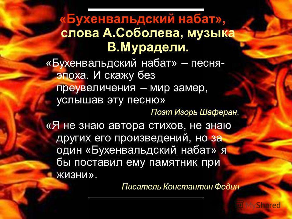 «Бухенвальдский набат», слова А.Соболева, музыка В.Мурадели. «Бухенвальдский набат» – песня- эпоха. И скажу без преувеличения – мир замер, услышав эту песню» Поэт Игорь Шаферан. «Я не знаю автора стихов, не знаю других его произведений, но за один «Б