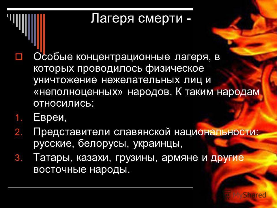 Лагеря смерти - Особые концентрационные лагеря, в которых проводилось физическое уничтожение нежелательных лиц и «неполноценных» народов. К таким народам относились: 1. Евреи, 2. Представители славянской национальности: русские, белорусы, украинцы, 3
