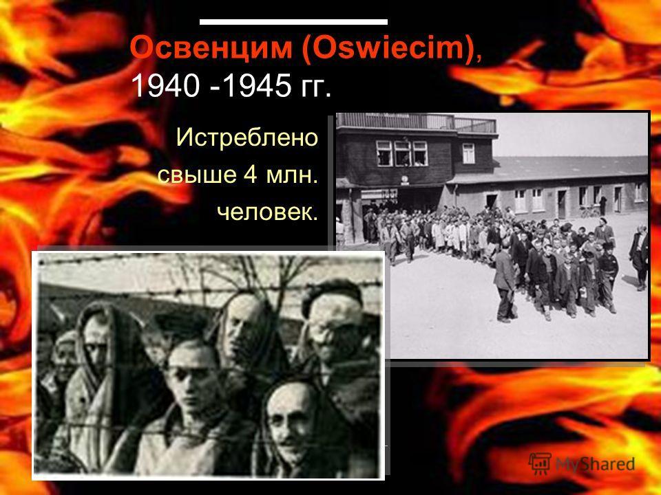 Освенцим (Oswiecim), 1940 -1945 гг. Истреблено свыше 4 млн. человек.