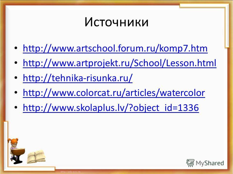 Источники http://www.artschool.forum.ru/komp7.htm http://www.artprojekt.ru/School/Lesson.html http://tehnika-risunka.ru/ http://www.colorcat.ru/articles/watercolor http://www.skolaplus.lv/?object_id=1336