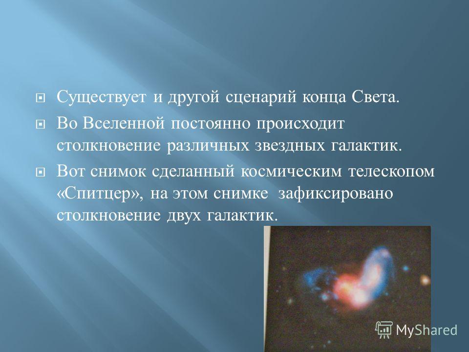 Существует и другой сценарий конца Света. Во Вселенной постоянно происходит столкновение различных звездных галактик. Вот снимок сделанный космическим телескопом « Спитцер », на этом снимке зафиксировано столкновение двух галактик.