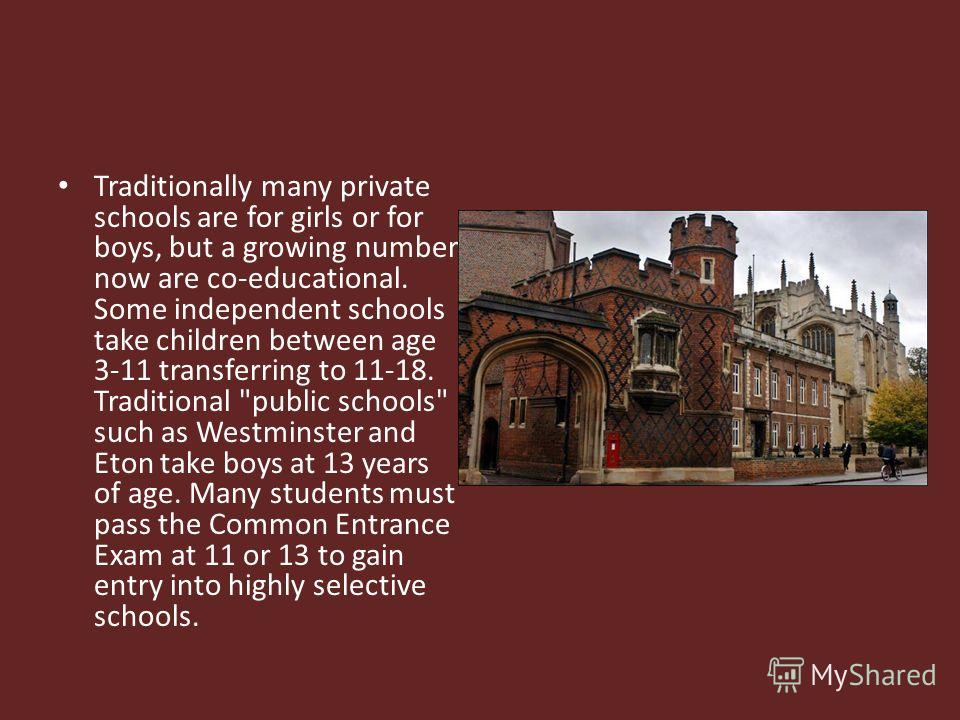 Traditionally many private schools are for girls or for boys, but a growing number now are co-educational. Some independent schools take children between age 3-11 transferring to 11-18. Traditional