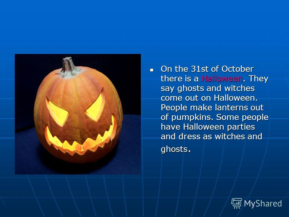 On the 31st of October there is a Halloween. They say ghosts and witches come out on Halloween. People make lanterns out of pumpkins. Some people have Halloween parties and dress as witches and ghosts. On the 31st of October there is a Halloween. The