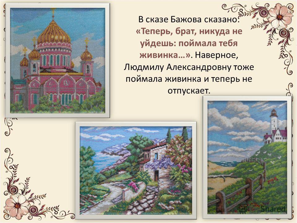 В сказе Бажова сказано: «Теперь, брат, никуда не уйдешь: поймала тебя живинка…». Наверное, Людмилу Александровну тоже поймала живинка и теперь не отпускает.