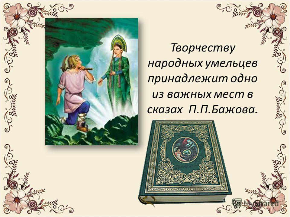 Творчеству народных умельцев принадлежит одно из важных мест в сказах П.П.Бажова.