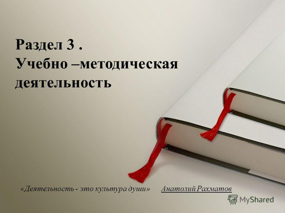«Деятельность - это культура души» Анатолий Рахматов Раздел 3. Учебно –методическая деятельность