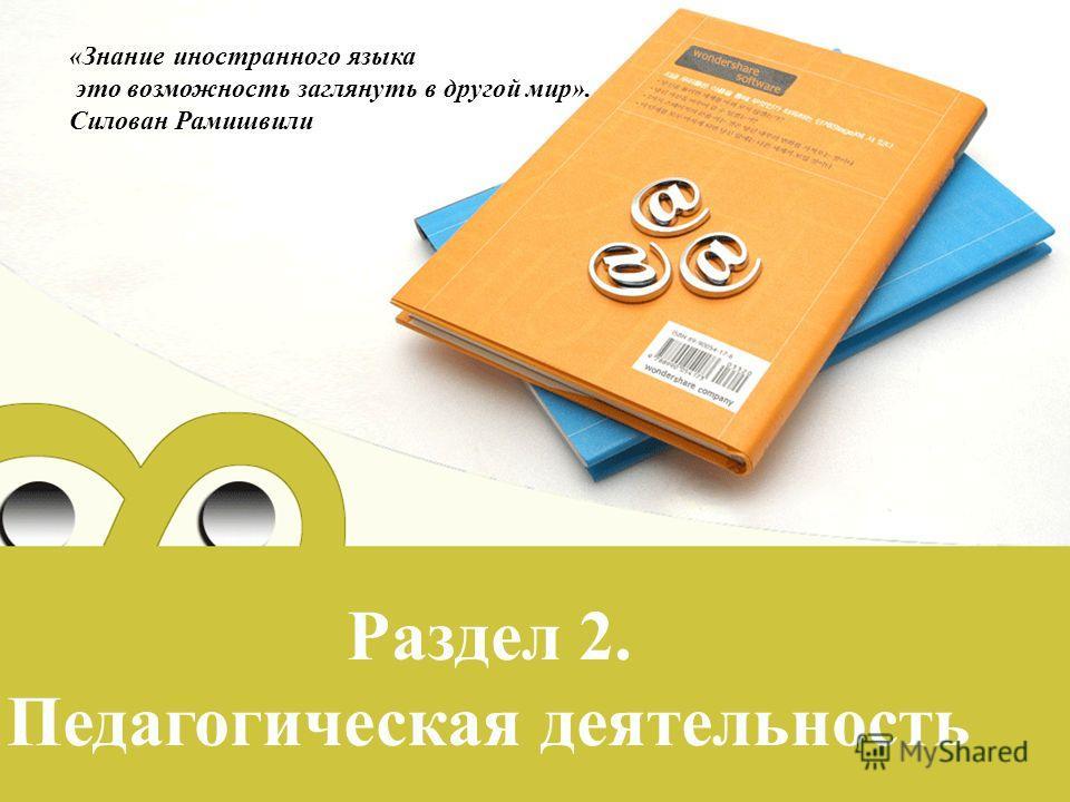 Раздел 2. Педагогическая деятельность «Знание иностранного языка это возможность заглянуть в другой мир». Силован Рамишвили