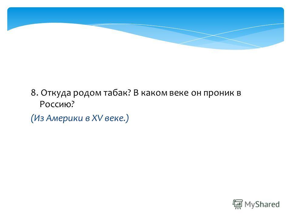 8. Откуда родом табак? В каком веке он проник в Россию? (Из Америки в XV веке.)