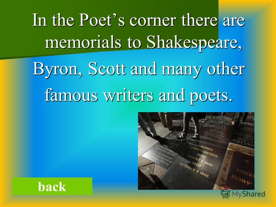 In the Poets corner there are memorials to Shakespeare, Byron, Scott and many other famous writers and poets. back