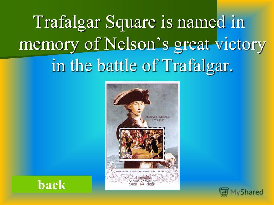 Trafalgar Square is named in memory of Nelsons great victory in the battle of Trafalgar. Trafalgar Square is named in memory of Nelsons great victory in the battle of Trafalgar. back