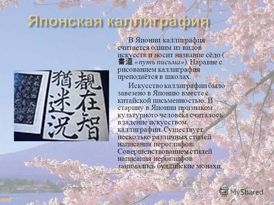 В Японии каллиграфия считается одним из видов искусств и носит название сёдо ( «путь письма»). Наравне с рисованием каллиграфия преподаётся в школах. Искусство каллиграфии было завезено в Японию вместе с китайской письменностью. В старину в Японии пр