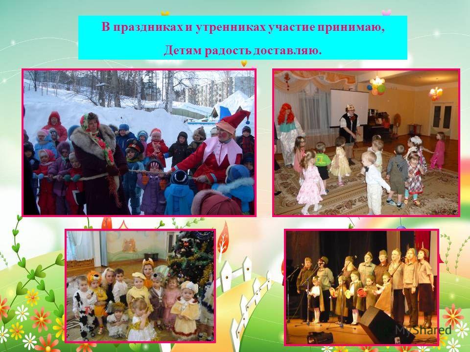 В праздниках и утренниках участие принимаю, Детям радость доставляю.