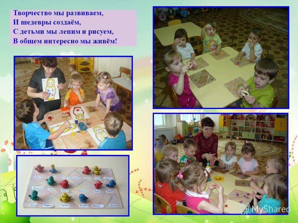 Творчество мы развиваем, И шедевры создаём, С детьми мы лепим и рисуем, В общем интересно мы живём!