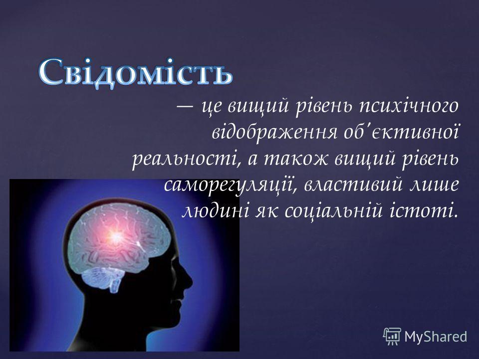 це вищий рівень психічного відображення об'єктивної реальності, а також вищий рівень саморегуляції, властивий лише людині як соціальній істоті.