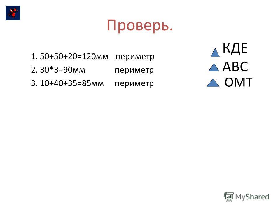 Проверь. 1. 50+50+20=120мм периметр 2. 30*3=90мм периметр 3. 10+40+35=85мм периметр КДЕ АВС ОМТ