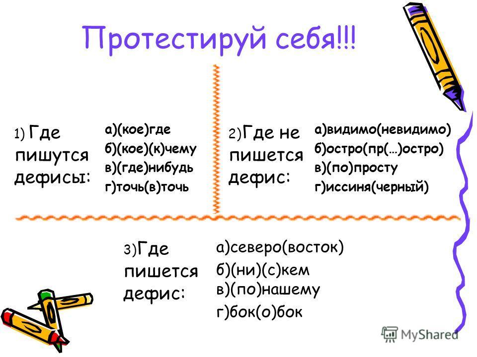 Протестируй себя!!! 1) Где пишутся дефисы: а)(кое)где б)(кое)(к)чему в)(где)нибудь г)точь(в)точь 2) Где не пишется дефис: а)видимо(невидимо) б)остро(пр(…)остро) в)(по)просту г)иссиня(черный) 3) Где пишется дефис: а)северо(восток) б)(ни)(с)кем в)(по)н