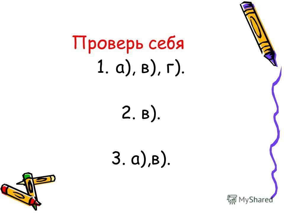 Проверь себя 1.а), в), г). 2. в). 3. а),в).