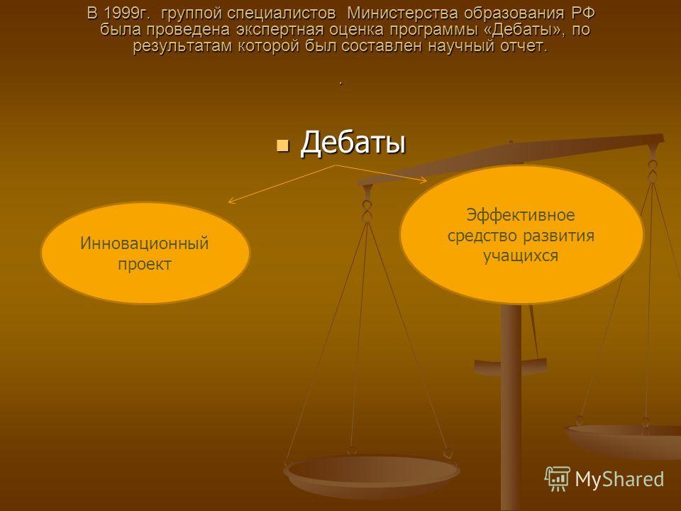 В 1999г. группой специалистов Министерства образования РФ была проведена экспертная оценка программы «Дебаты», по результатам которой был составлен научный отчет.. Дебаты Дебаты Инновационный проект Эффективное средство развития учащихся