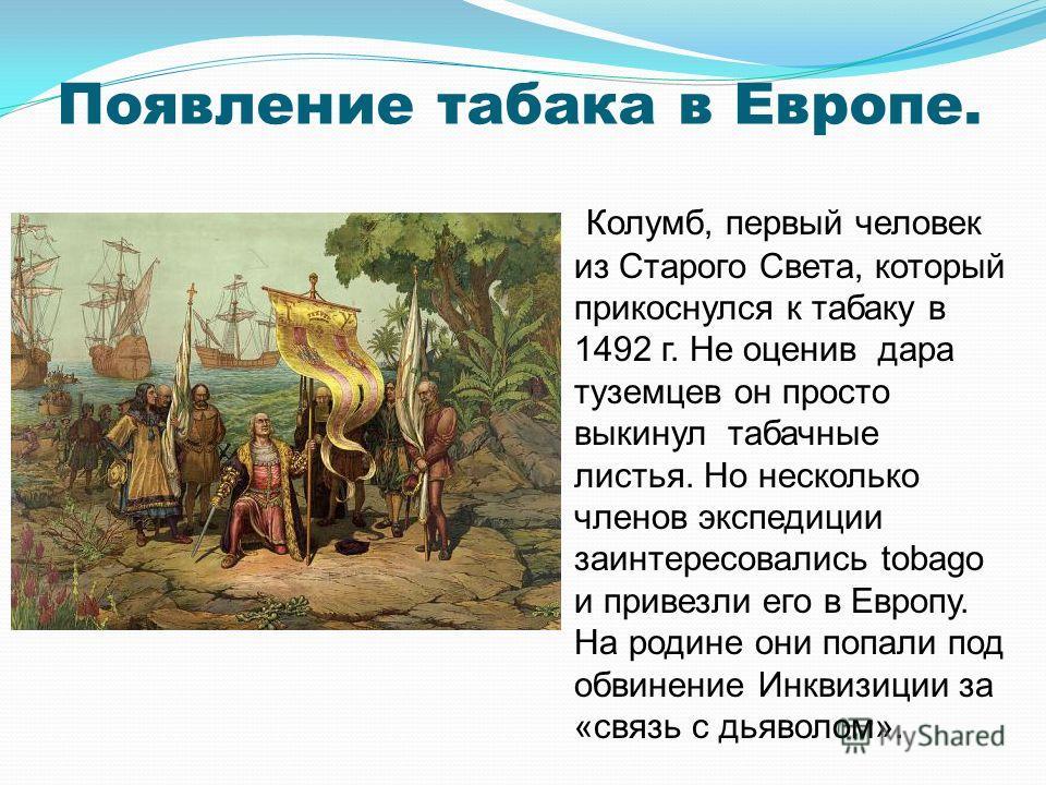 Появление табака в Европе. Колумб, первый человек из Старого Света, который прикоснулся к табаку в 1492 г. Не оценив дара туземцев он просто выкинул табачные листья. Но несколько членов экспедиции заинтересовались tobago и привезли его в Европу. На р
