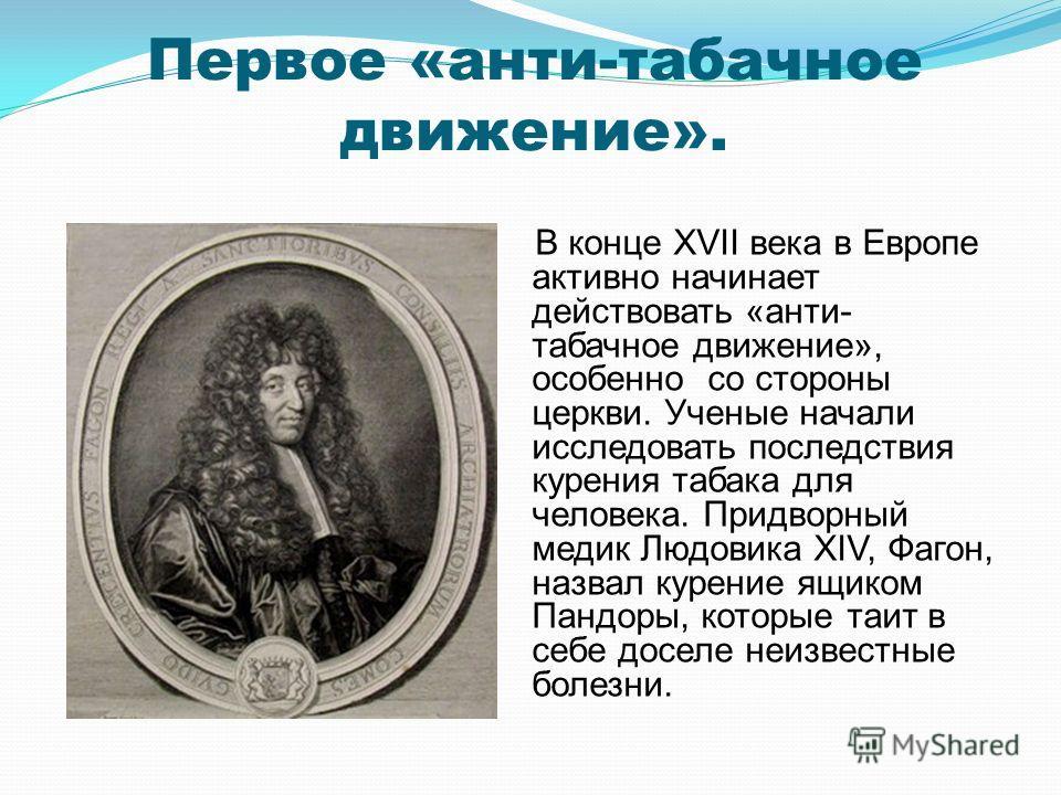 Первое «анти-табачное движение». В конце XVII века в Европе активно начинает действовать «анти- табачное движение», особенно со стороны церкви. Ученые начали исследовать последствия курения табака для человека. Придворный медик Людовика XIV, Фагон, н