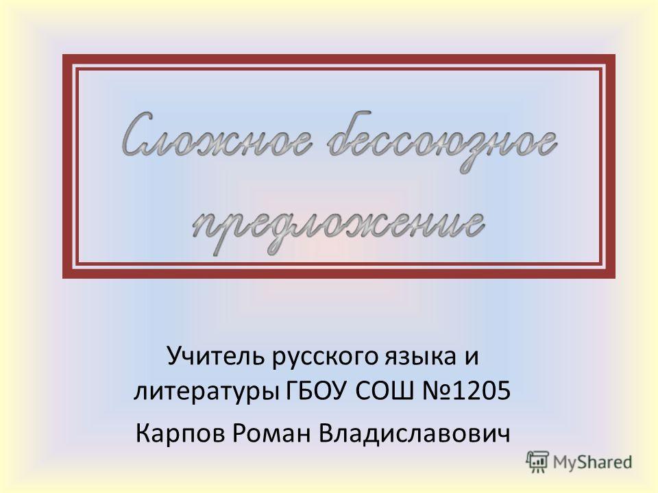 Учитель русского языка и литературы ГБОУ СОШ 1205 Карпов Роман Владиславович