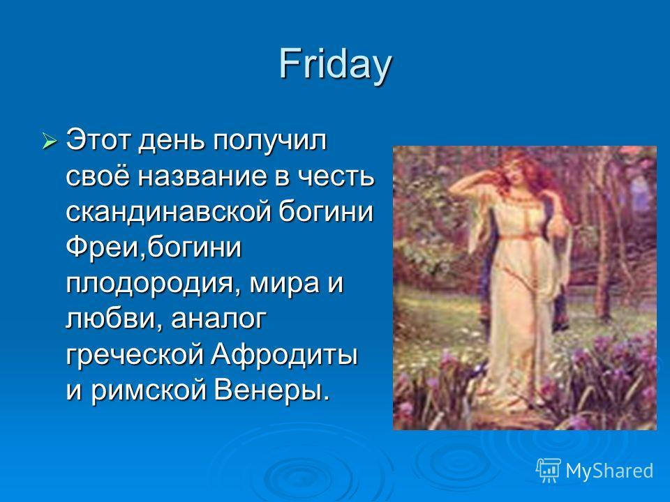 Friday Этот день получил своё название в честь скандинавской богини Фреи,богини плодородия, мира и любви, аналог греческой Афродиты и римской Венеры. Этот день получил своё название в честь скандинавской богини Фреи,богини плодородия, мира и любви, а