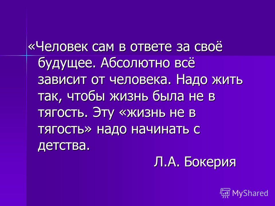 «Человек сам в ответе за своё будущее. Абсолютно всё зависит от человека. Надо жить так, чтобы жизнь была не в тягость. Эту «жизнь не в тягость» надо начинать с детства. Л.А. Бокерия