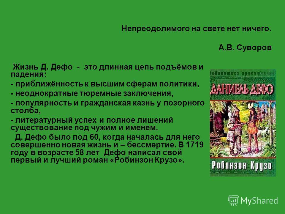 Непреодолимого на свете нет ничего. А.В. Суворов Жизнь Д. Дефо - это длинная цепь подъёмов и падения: - приближённость к высшим сферам политики, - неоднократные тюремные заключения, - популярность и гражданская казнь у позорного столба, - литературны