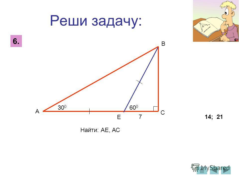 Реши задачу: 6. 14; 21 7 60 0 30 0 А Е С В Найти: АЕ, АС