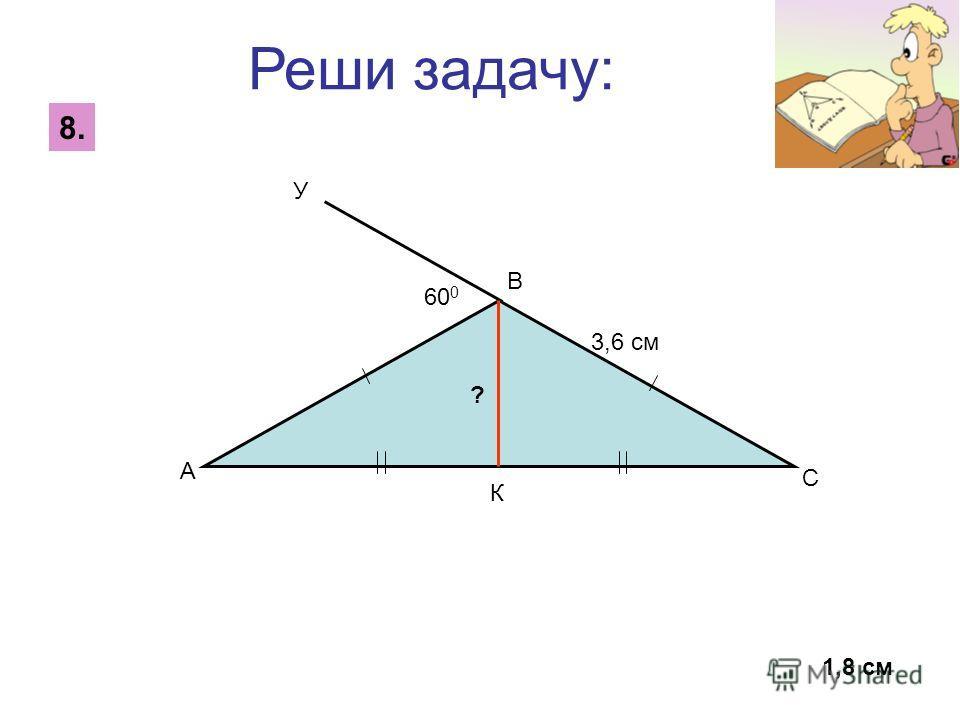 Реши задачу: 8. 1,8 см У К 60 0 А В С 3,6 см ?