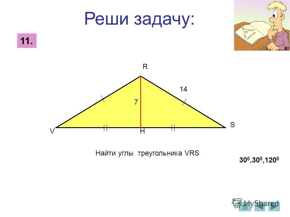 Реши задачу: 11. Найти углы треугольника VRS 14 V R S 7 H 30 0,30 0,120 0