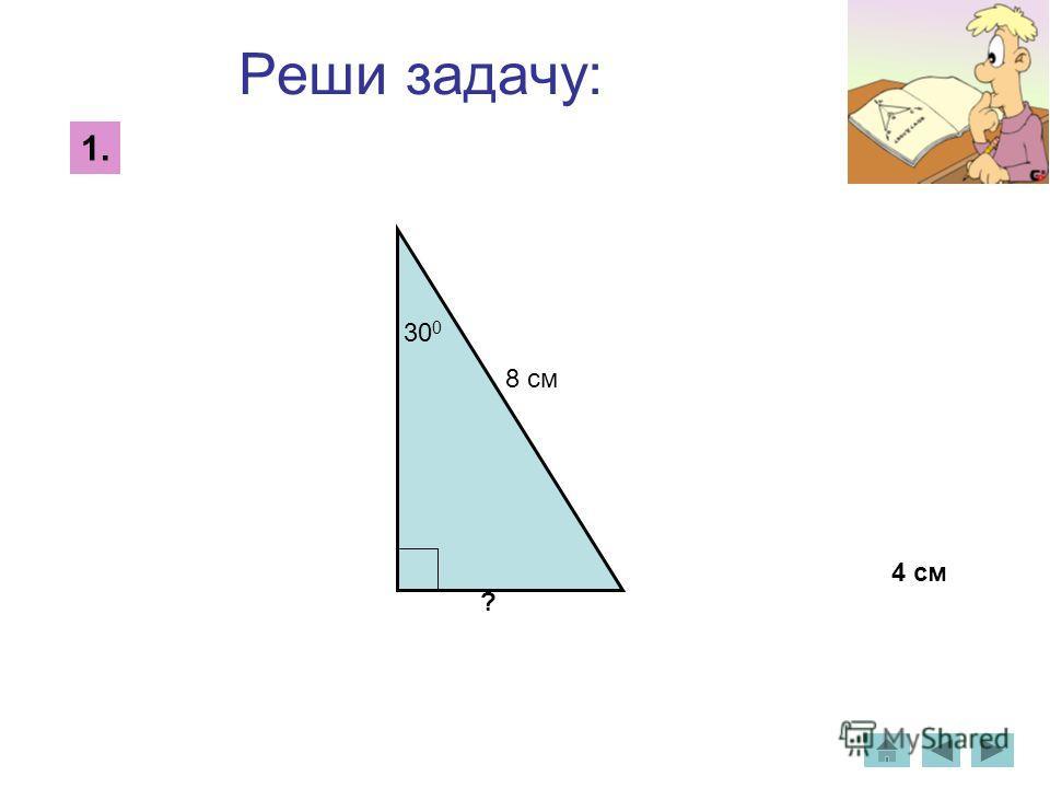 Реши задачу: 1. 30 0 8 см ? 4 см