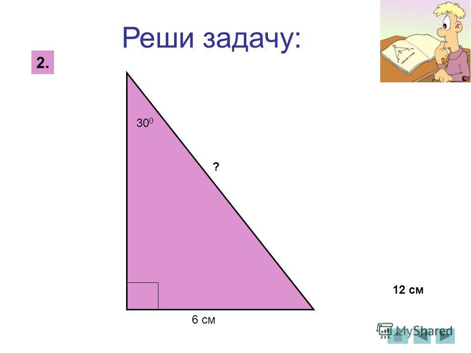 Реши задачу: 2. 30 0 ? 6 см 12 см