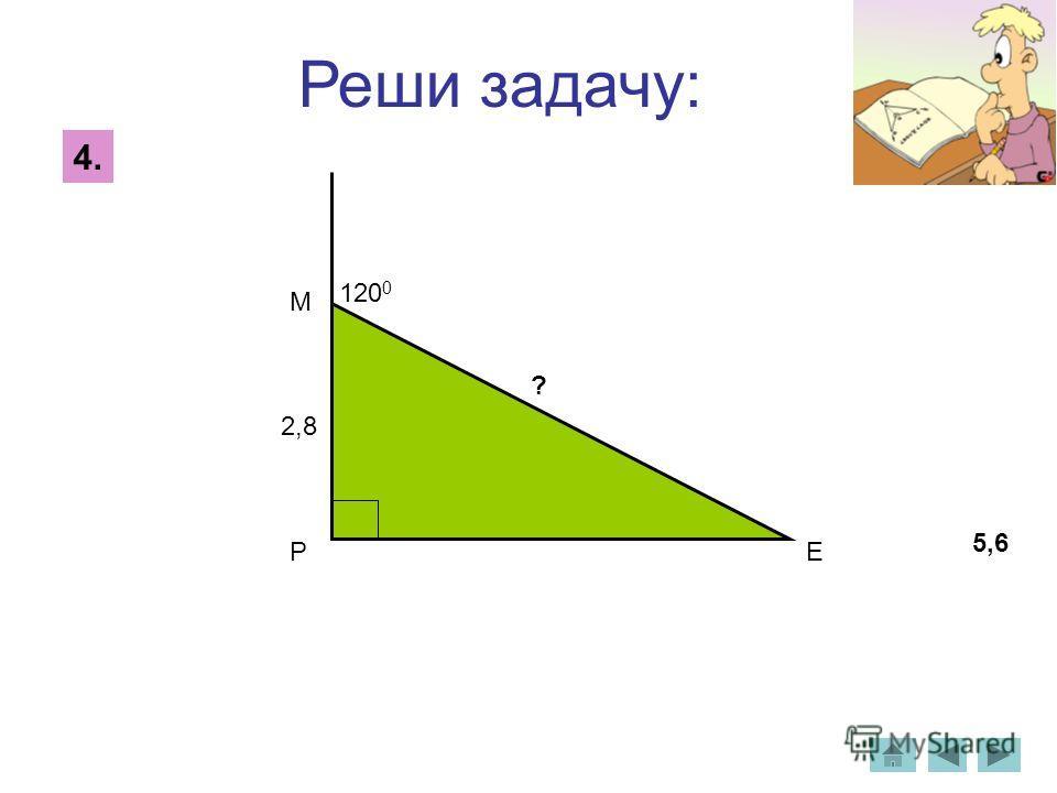 Реши задачу: 4. 120 0 2,8 ? М РЕ 5,6