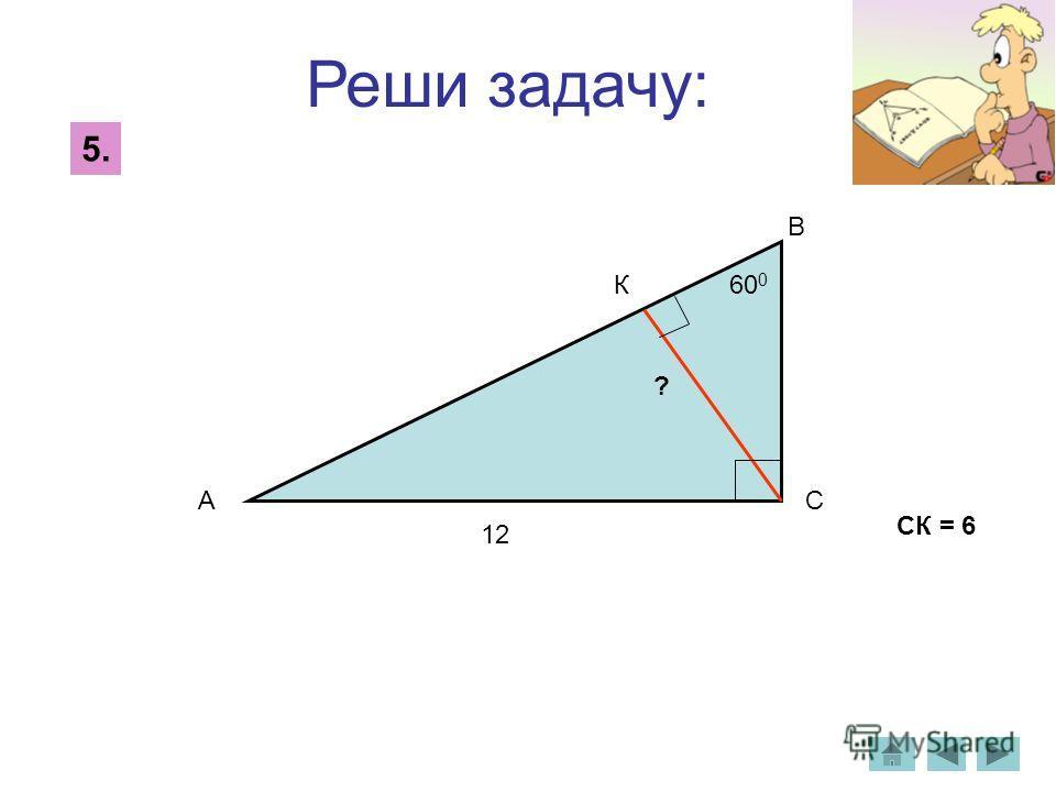 Реши задачу: 5. СК = 6 12 ? А В С К 60 0