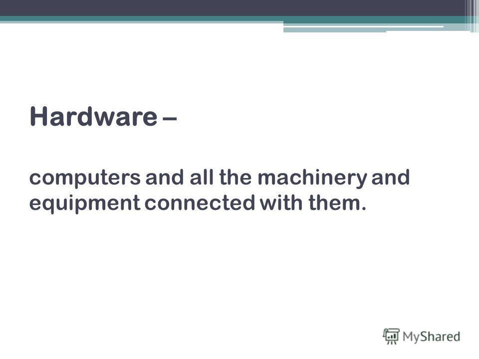 Hardware – computers and all the machinery and equipment connected with them.