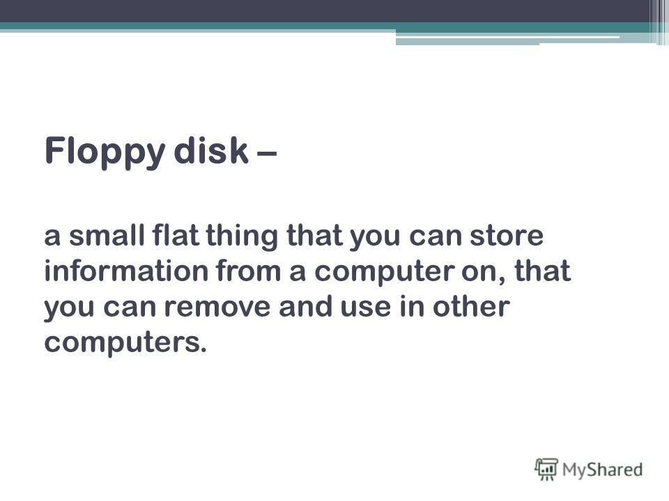 Floppy disk – a small flat thing that you can store information from a computer on, that you can remove and use in other computers.